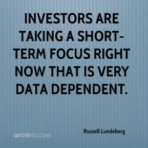 Russell Lundeberg  - Investors are taking a short-term focus right now that is very data dependent.