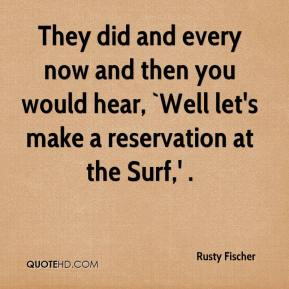Rusty Fischer  - They did and every now and then you would hear, `Well let's make a reservation at the Surf,' .