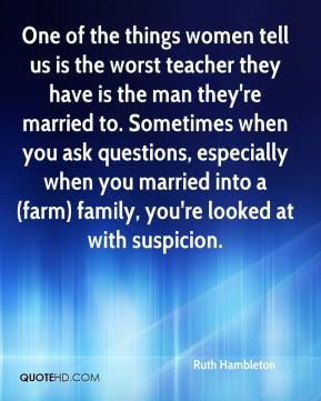 Ruth Hambleton  - One of the things women tell us is the worst teacher they have is the man they're married to. Sometimes when you ask questions, especially when you married into a (farm) family, you're looked at with suspicion.