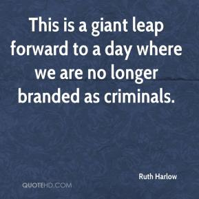 Ruth Harlow  - This is a giant leap forward to a day where we are no longer branded as criminals.