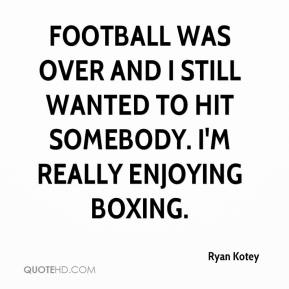 Ryan Kotey  - Football was over and I still wanted to hit somebody. I'm really enjoying boxing.