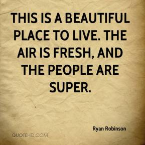 Ryan Robinson  - This is a beautiful place to live. The air is fresh, and the people are super.