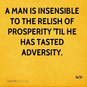 Sa'Di - A man is insensible to the relish of prosperity 'til he has tasted adversity.
