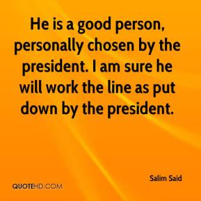 Salim Said  - He is a good person, personally chosen by the president. I am sure he will work the line as put down by the president.