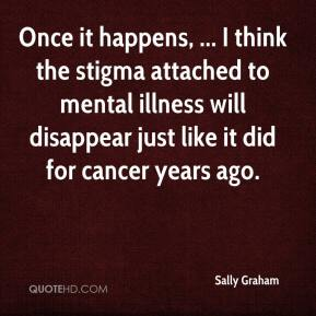 Sally Graham  - Once it happens, ... I think the stigma attached to mental illness will disappear just like it did for cancer years ago.