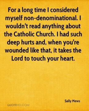 Sally Mews  - For a long time I considered myself non-denominational. I wouldn't read anything about the Catholic Church. I had such deep hurts and, when you're wounded like that, it takes the Lord to touch your heart.