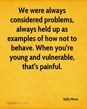 Sally Mews  - We were always considered problems, always held up as examples of how not to behave. When you're young and vulnerable, that's painful.