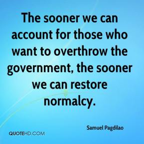 The sooner we can account for those who want to overthrow the government, the sooner we can restore normalcy.