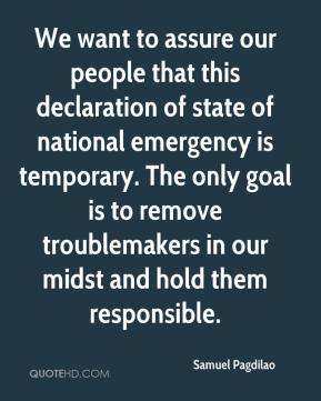 Samuel Pagdilao  - We want to assure our people that this declaration of state of national emergency is temporary. The only goal is to remove troublemakers in our midst and hold them responsible.