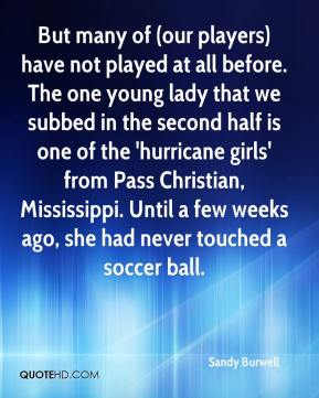 Sandy Burwell  - But many of (our players) have not played at all before. The one young lady that we subbed in the second half is one of the 'hurricane girls' from Pass Christian, Mississippi. Until a few weeks ago, she had never touched a soccer ball.