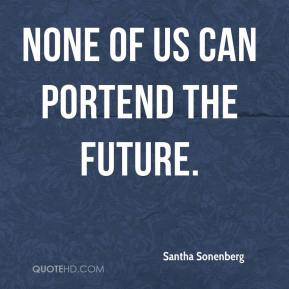 Santha Sonenberg  - None of us can portend the future.