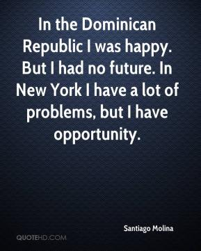 Santiago Molina  - In the Dominican Republic I was happy. But I had no future. In New York I have a lot of problems, but I have opportunity.