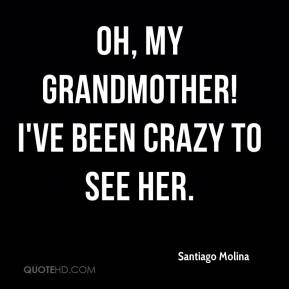 Santiago Molina  - Oh, my grandmother! I've been crazy to see her.