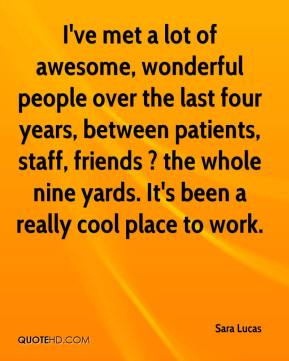 Sara Lucas  - I've met a lot of awesome, wonderful people over the last four years, between patients, staff, friends ? the whole nine yards. It's been a really cool place to work.