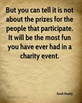 Sarah Beatty  - But you can tell it is not about the prizes for the people that participate. It will be the most fun you have ever had in a charity event.