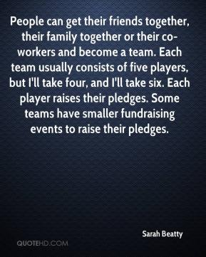 Sarah Beatty  - People can get their friends together, their family together or their co-workers and become a team. Each team usually consists of five players, but I'll take four, and I'll take six. Each player raises their pledges. Some teams have smaller fundraising events to raise their pledges.