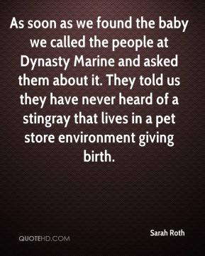 Sarah Roth  - As soon as we found the baby we called the people at Dynasty Marine and asked them about it. They told us they have never heard of a stingray that lives in a pet store environment giving birth.