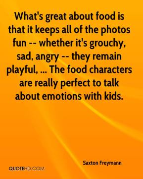 Saxton Freymann  - What's great about food is that it keeps all of the photos fun -- whether it's grouchy, sad, angry -- they remain playful, ... The food characters are really perfect to talk about emotions with kids.