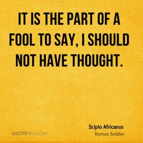Scipio Africanus - It is the part of a fool to say, I should not have thought.