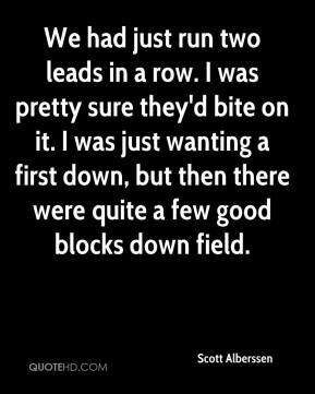 Scott Alberssen  - We had just run two leads in a row. I was pretty sure they'd bite on it. I was just wanting a first down, but then there were quite a few good blocks down field.