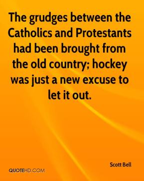 Scott Bell  - The grudges between the Catholics and Protestants had been brought from the old country; hockey was just a new excuse to let it out.
