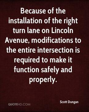 Scott Dungan  - Because of the installation of the right turn lane on Lincoln Avenue, modifications to the entire intersection is required to make it function safely and properly.
