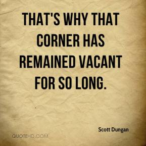 That's why that corner has remained vacant for so long.