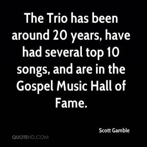 Scott Gamble  - The Trio has been around 20 years, have had several top 10 songs, and are in the Gospel Music Hall of Fame.