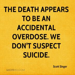 Scott Singer  - The death appears to be an accidental overdose. We don't suspect suicide.
