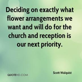 Scott Walquist  - Deciding on exactly what flower arrangements we want and will do for the church and reception is our next priority.