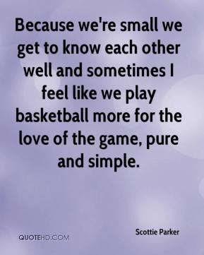 Scottie Parker  - Because we're small we get to know each other well and sometimes I feel like we play basketball more for the love of the game, pure and simple.