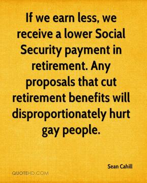Sean Cahill  - If we earn less, we receive a lower Social Security payment in retirement. Any proposals that cut retirement benefits will disproportionately hurt gay people.