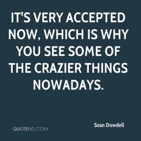Sean Dowdell  - It's very accepted now, which is why you see some of the crazier things nowadays.