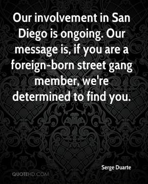 Serge Duarte  - Our involvement in San Diego is ongoing. Our message is, if you are a foreign-born street gang member, we're determined to find you.