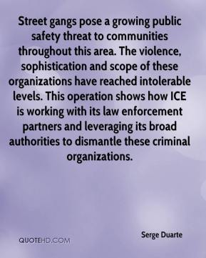 Serge Duarte  - Street gangs pose a growing public safety threat to communities throughout this area. The violence, sophistication and scope of these organizations have reached intolerable levels. This operation shows how ICE is working with its law enforcement partners and leveraging its broad authorities to dismantle these criminal organizations.