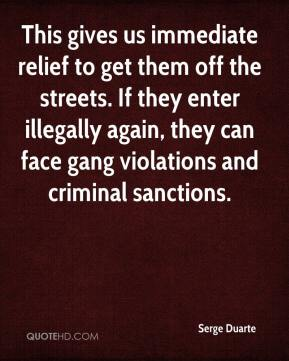 Serge Duarte  - This gives us immediate relief to get them off the streets. If they enter illegally again, they can face gang violations and criminal sanctions.