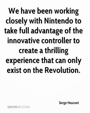 Serge Hascoet  - We have been working closely with Nintendo to take full advantage of the innovative controller to create a thrilling experience that can only exist on the Revolution.