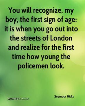 Seymour Hicks  - You will recognize, my boy, the first sign of age: it is when you go out into the streets of London and realize for the first time how young the policemen look.