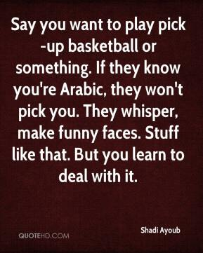 Shadi Ayoub  - Say you want to play pick-up basketball or something. If they know you're Arabic, they won't pick you. They whisper, make funny faces. Stuff like that. But you learn to deal with it.