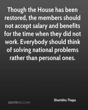 Shambhu Thapa  - Though the House has been restored, the members should not accept salary and benefits for the time when they did not work. Everybody should think of solving national problems rather than personal ones.