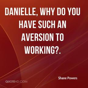 Shane Powers  - Danielle, why do you have such an aversion to working?.