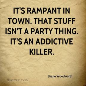 Shane Woodworth  - It's rampant in town. That stuff isn't a party thing. It's an addictive killer.
