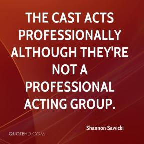 Shannon Sawicki  - The cast acts professionally although they're not a professional acting group.
