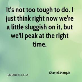 Shantell Marquis  - It's not too tough to do. I just think right now we're a little sluggish on it, but we'll peak at the right time.