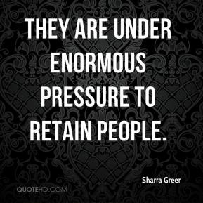 Sharra Greer  - They are under enormous pressure to retain people.