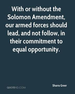 With or without the Solomon Amendment, our armed forces should lead, and not follow, in their commitment to equal opportunity.