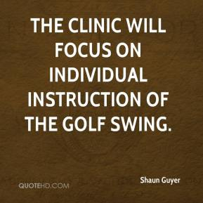 Shaun Guyer  - The clinic will focus on individual instruction of the golf swing.