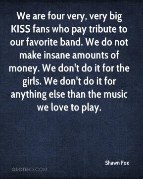 Shawn Fox  - We are four very, very big KISS fans who pay tribute to our favorite band. We do not make insane amounts of money. We don't do it for the girls. We don't do it for anything else than the music we love to play.