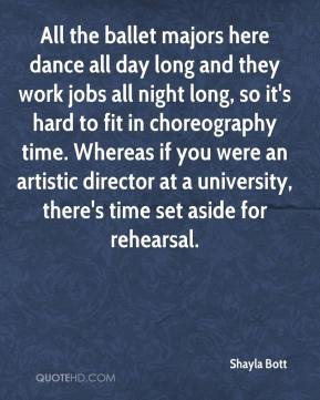 Shayla Bott  - All the ballet majors here dance all day long and they work jobs all night long, so it's hard to fit in choreography time. Whereas if you were an artistic director at a university, there's time set aside for rehearsal.