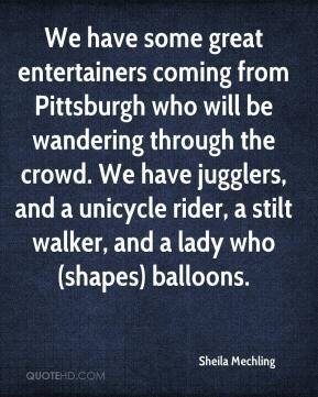Sheila Mechling  - We have some great entertainers coming from Pittsburgh who will be wandering through the crowd. We have jugglers, and a unicycle rider, a stilt walker, and a lady who (shapes) balloons.